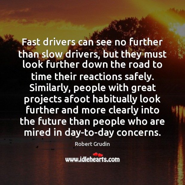 Fast drivers can see no further than slow drivers, but they must Image