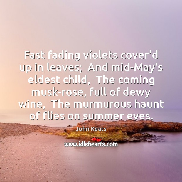 Fast fading violets cover'd up in leaves;  And mid-May's eldest child,  The Image