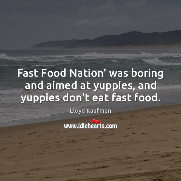 Fast Food Nation' was boring and aimed at yuppies, and yuppies don't eat fast food. Lloyd Kaufman Picture Quote