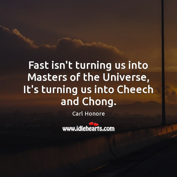 Fast isn't turning us into Masters of the Universe, It's turning us into Cheech and Chong. Image