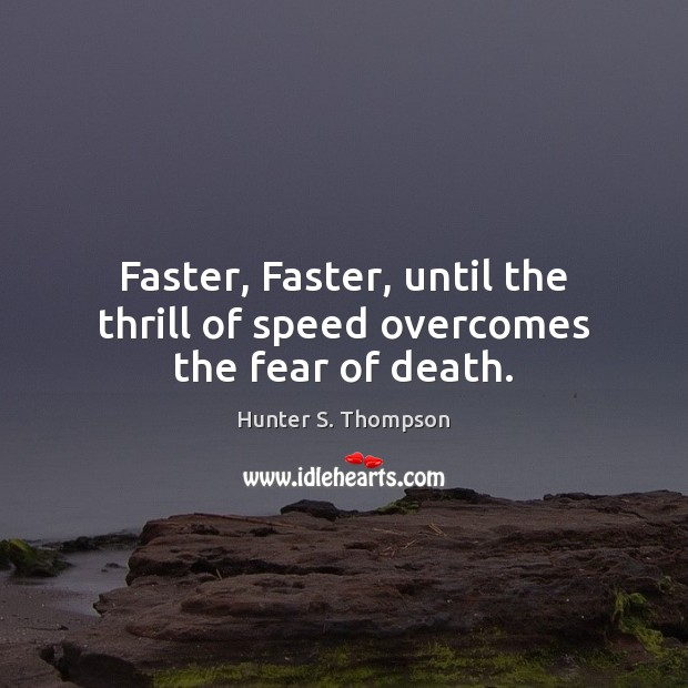 Faster, Faster, until the thrill of speed overcomes the fear of death. Image