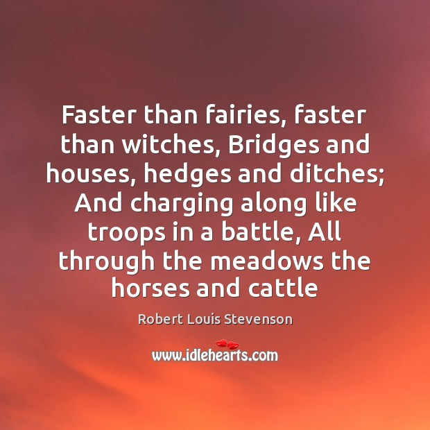 Faster than fairies, faster than witches, Bridges and houses, hedges and ditches; Image
