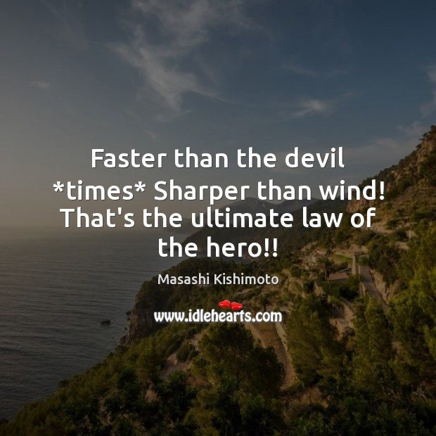 Faster than the devil *times* Sharper than wind! That's the ultimate law of the hero!! Masashi Kishimoto Picture Quote