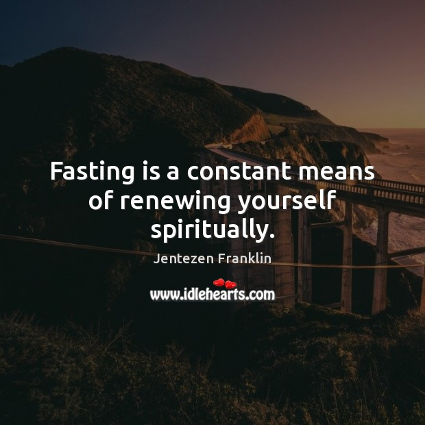 Fasting is a constant means of renewing yourself spiritually. Image