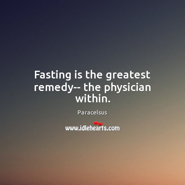 Fasting is the greatest remedy– the physician within. Paracelsus Picture Quote