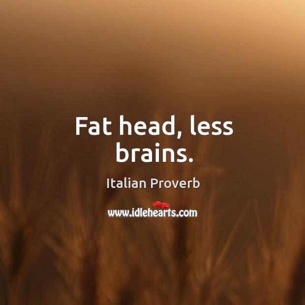 Fat head, less brains. Image