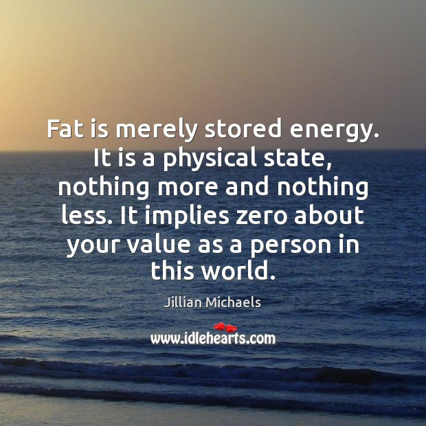 Image, Fat is merely stored energy. It is a physical state, nothing more