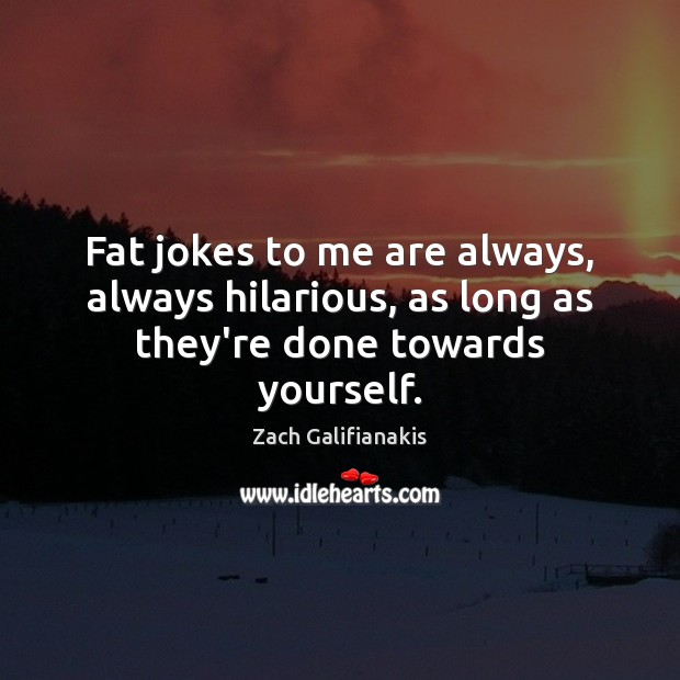 Fat jokes to me are always, always hilarious, as long as they're done towards yourself. Image