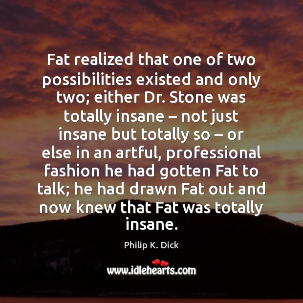 Image, Fat realized that one of two possibilities existed and only two; either
