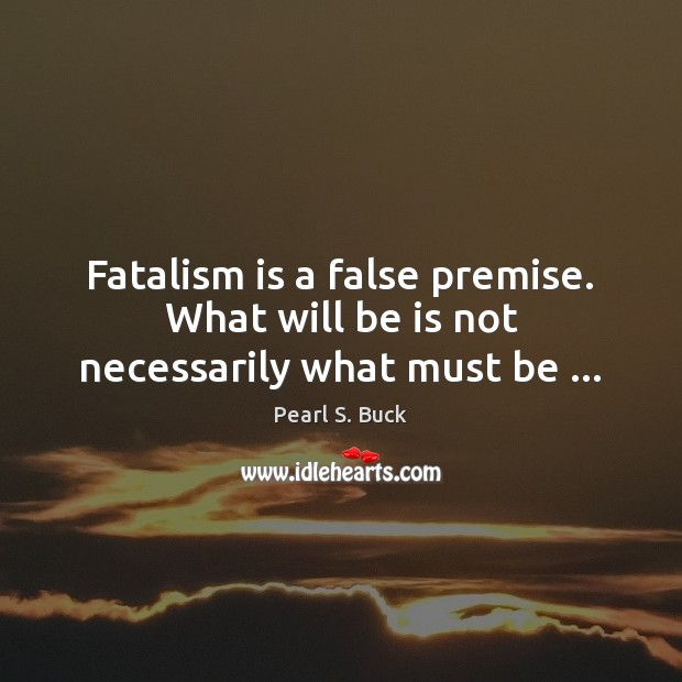 Fatalism is a false premise. What will be is not necessarily what must be … Pearl S. Buck Picture Quote