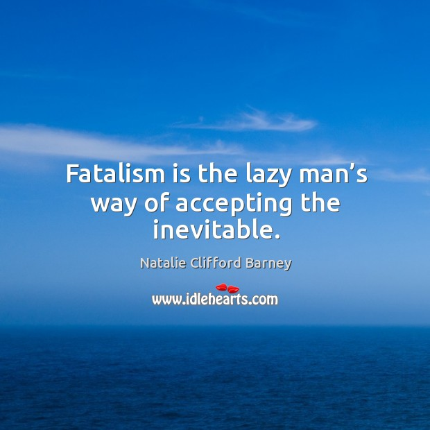 Image, Fatalism is the lazy man's way of accepting the inevitable.