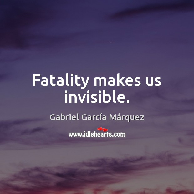 Fatality makes us invisible. Image