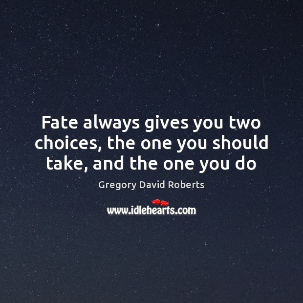Fate always gives you two choices, the one you should take, and the one you do Gregory David Roberts Picture Quote