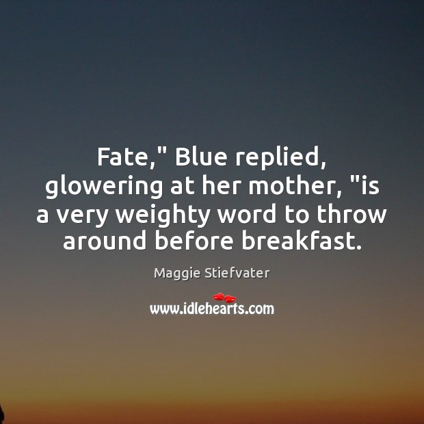 """Fate,"""" Blue replied, glowering at her mother, """"is a very weighty word Maggie Stiefvater Picture Quote"""