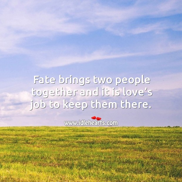 Fate brings two people together and it is love's job to keep them there. Image