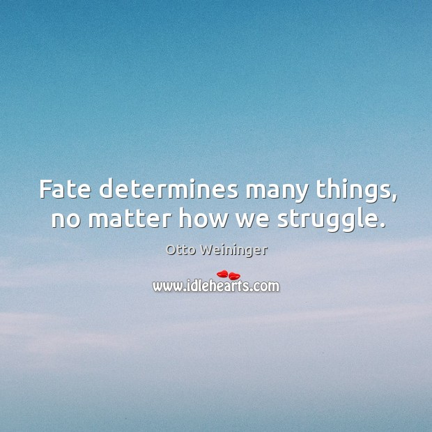 Fate determines many things, no matter how we struggle. Otto Weininger Picture Quote