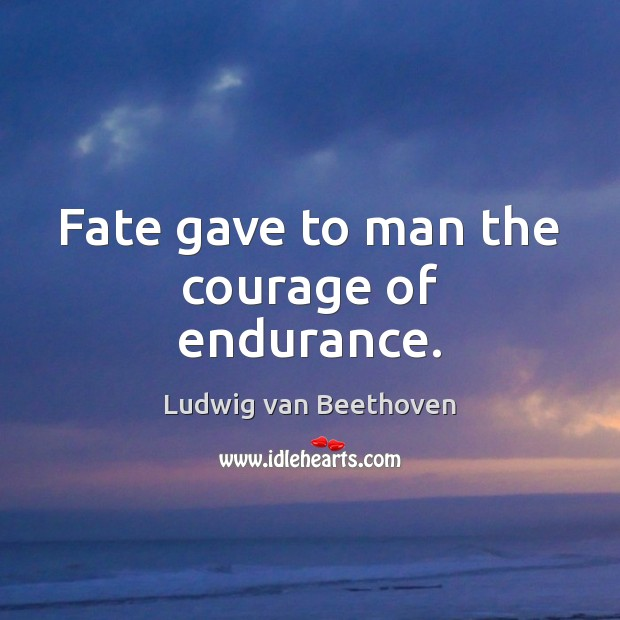 Image, Fate gave to man the courage of endurance.