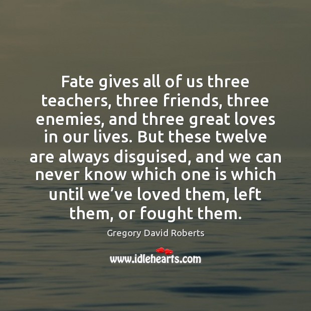 Fate gives all of us three teachers, three friends, three enemies, and Gregory David Roberts Picture Quote