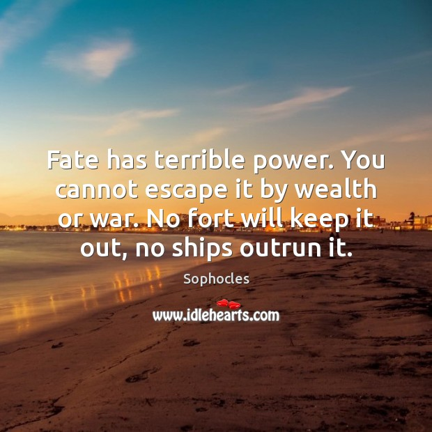 Fate has terrible power. You cannot escape it by wealth or war. Image