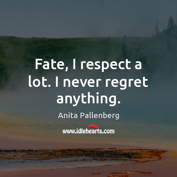 Fate, I respect a lot. I never regret anything. Never Regret Quotes Image