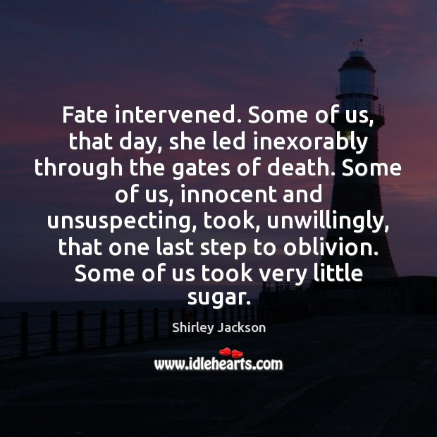 Shirley Jackson Picture Quote image saying: Fate intervened. Some of us, that day, she led inexorably through the