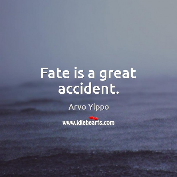 Image, Fate is a great accident.