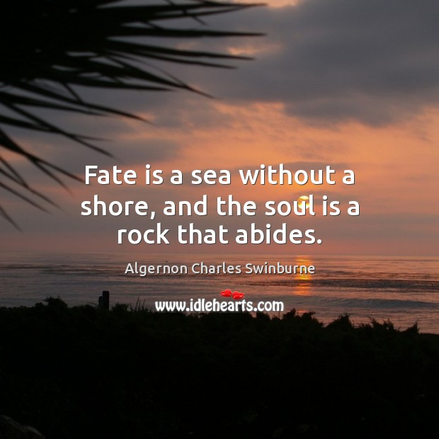Fate is a sea without a shore, and the soul is a rock that abides. Algernon Charles Swinburne Picture Quote
