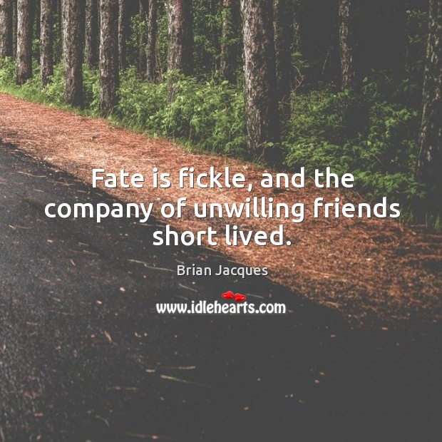 Fate is fickle, and the company of unwilling friends short lived. Brian Jacques Picture Quote