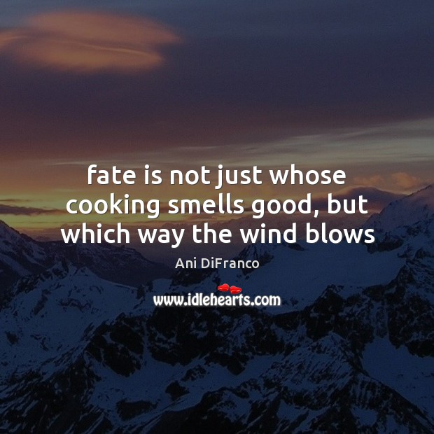 Fate is not just whose cooking smells good, but which way the wind blows Ani DiFranco Picture Quote