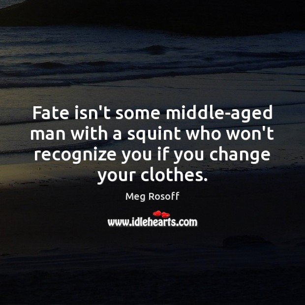Fate isn't some middle-aged man with a squint who won't recognize you Meg Rosoff Picture Quote