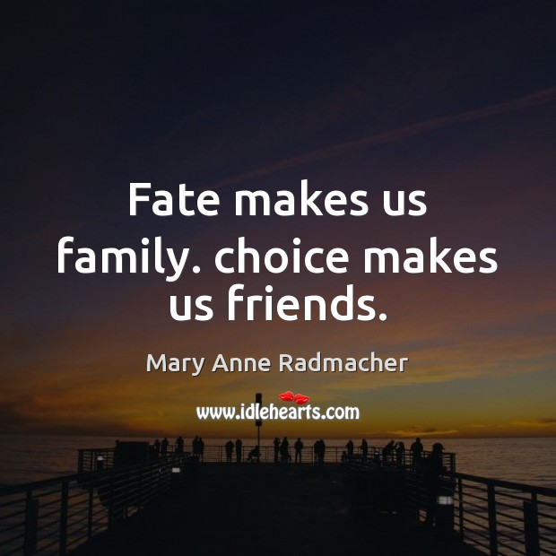 Fate makes us family. choice makes us friends. Mary Anne Radmacher Picture Quote