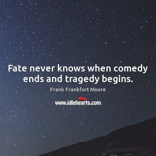 Fate never knows when comedy ends and tragedy begins. Image