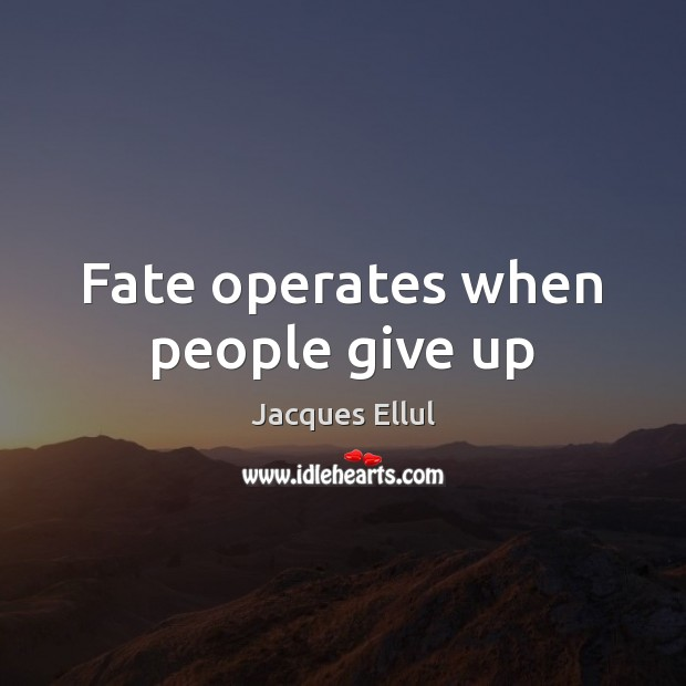 Fate operates when people give up Jacques Ellul Picture Quote