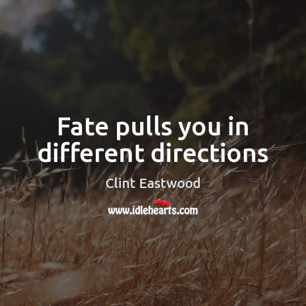 Fate pulls you in different directions Clint Eastwood Picture Quote