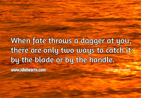 Image, When fate throws a dagger at you, there are only two ways to catch it: by the blade or by the handle.