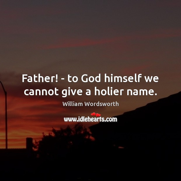 Image, Father! – to God himself we cannot give a holier name.