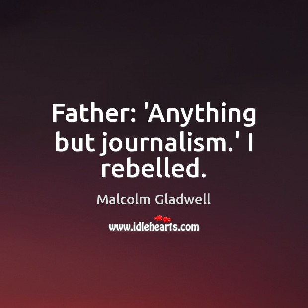 Father: 'Anything but journalism.' I rebelled. Image