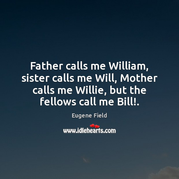 Image, Father calls me William, sister calls me Will, Mother calls me Willie,