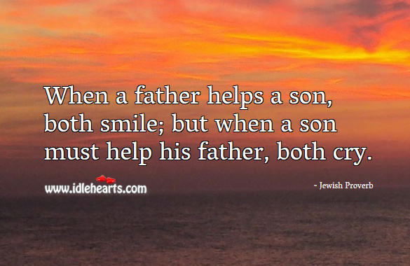 Image, When a father helps a son, both smile; but when a son must help his father, both cry.