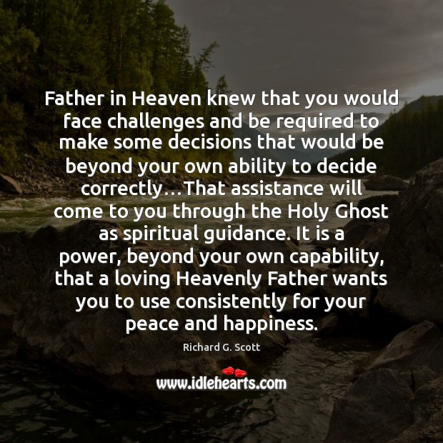 Father in Heaven knew that you would face challenges and be required Richard G. Scott Picture Quote