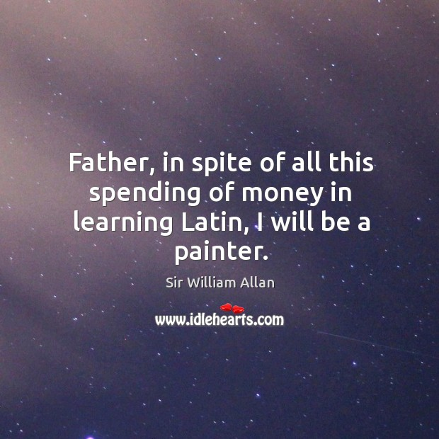 Father, in spite of all this spending of money in learning latin, I will be a painter. Image