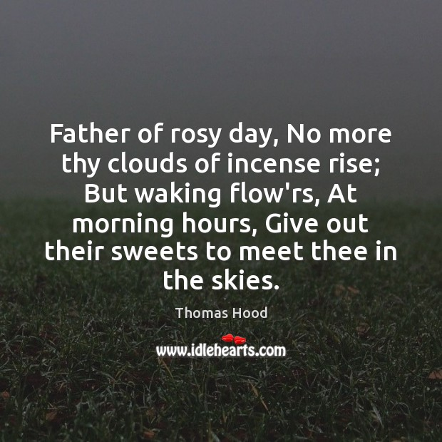 Image, Father of rosy day, No more thy clouds of incense rise; But