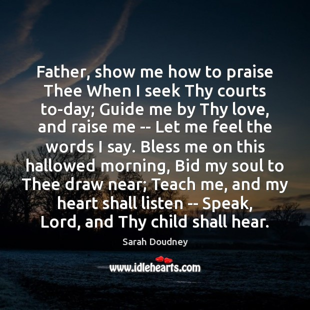 Father, show me how to praise Thee When I seek Thy courts Praise Quotes Image