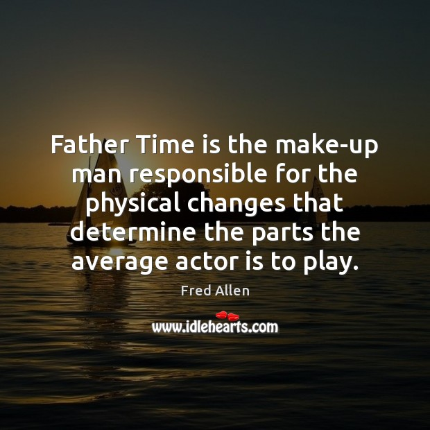 Father Time is the make-up man responsible for the physical changes that Fred Allen Picture Quote