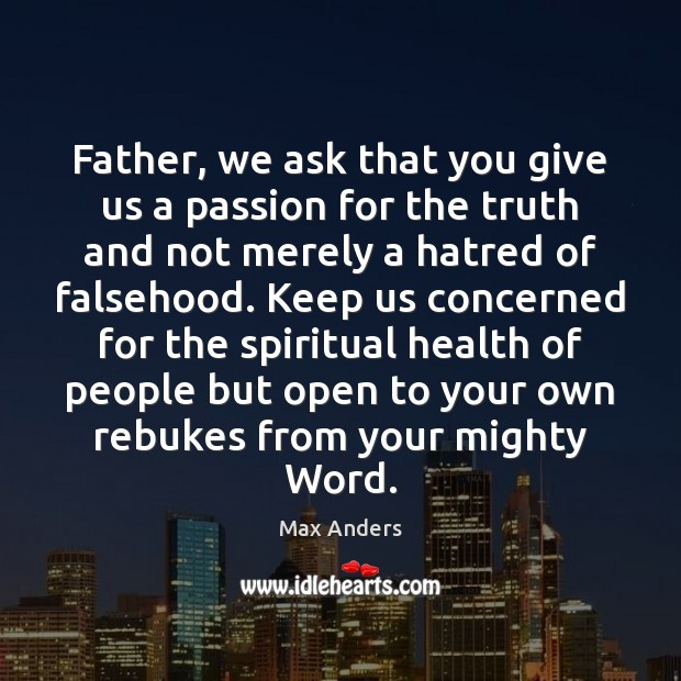 Father, we ask that you give us a passion for the truth Max Anders Picture Quote