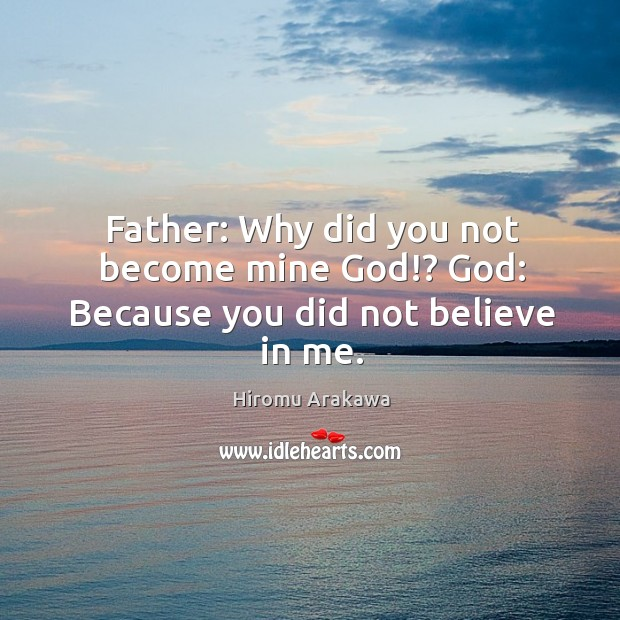 Father: Why did you not become mine God!? God: Because you did not believe in me. Hiromu Arakawa Picture Quote