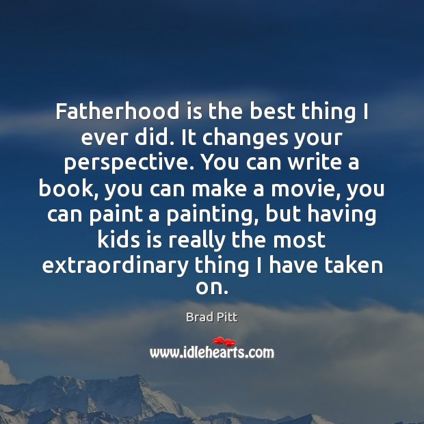 Image, Fatherhood is the best thing I ever did. It changes your perspective.