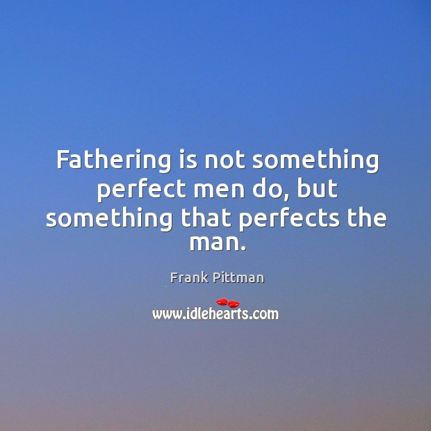 Fathering is not something perfect men do, but something that perfects the man. Frank Pittman Picture Quote
