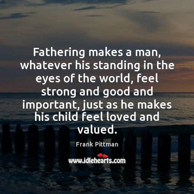 Fathering makes a man, whatever his standing in the eyes of the Frank Pittman Picture Quote