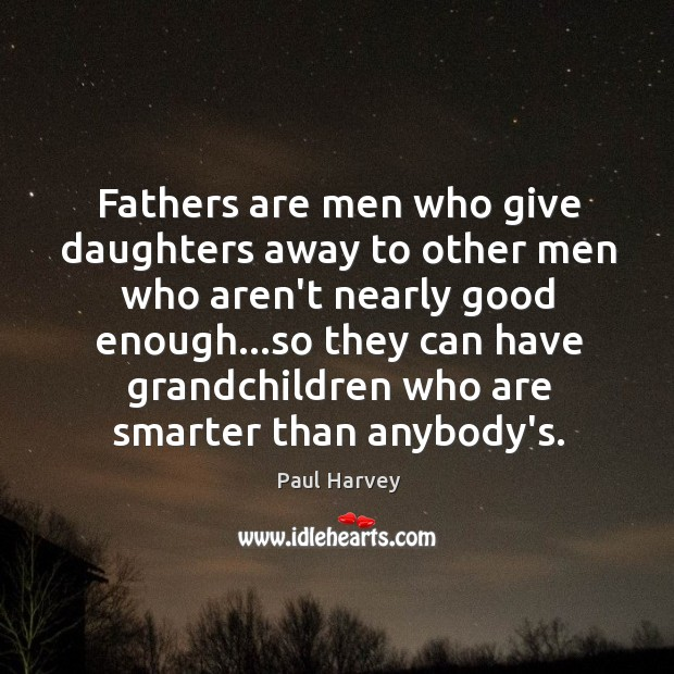 Fathers are men who give daughters away to other men who aren't Paul Harvey Picture Quote